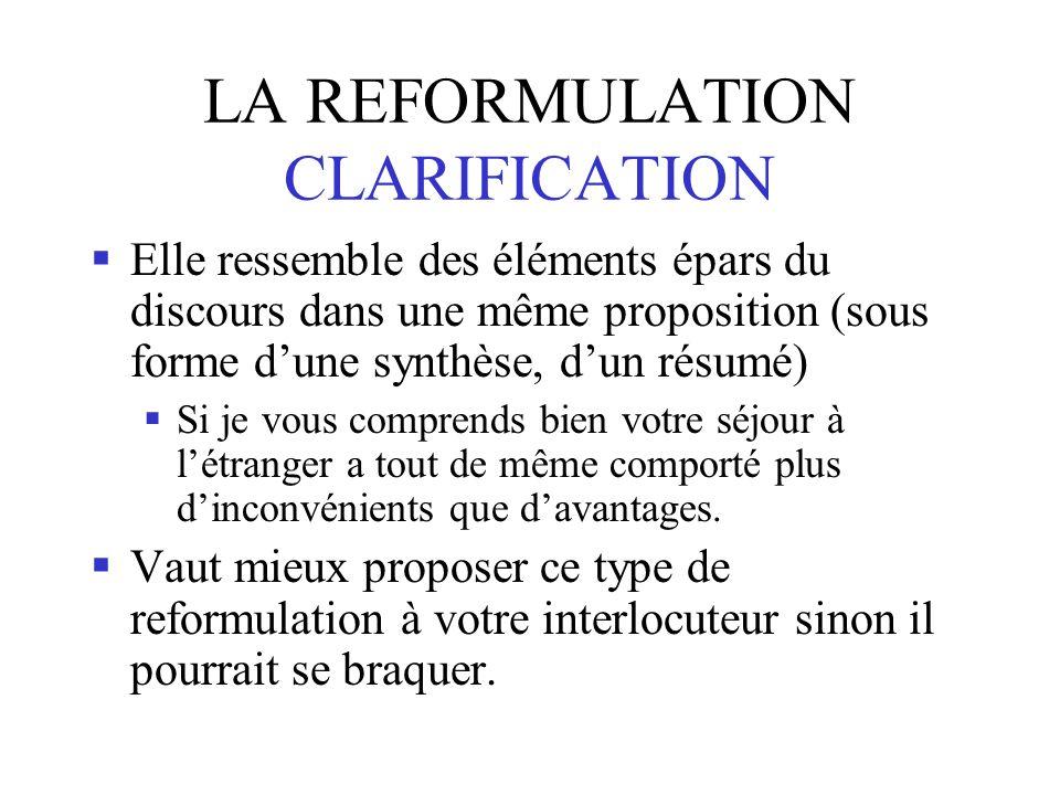 LA REFORMULATION CLARIFICATION Elle ressemble des éléments épars du discours dans une même proposition (sous forme dune synthèse, dun résumé) Si je vous comprends bien votre séjour à létranger a tout de même comporté plus dinconvénients que davantages.