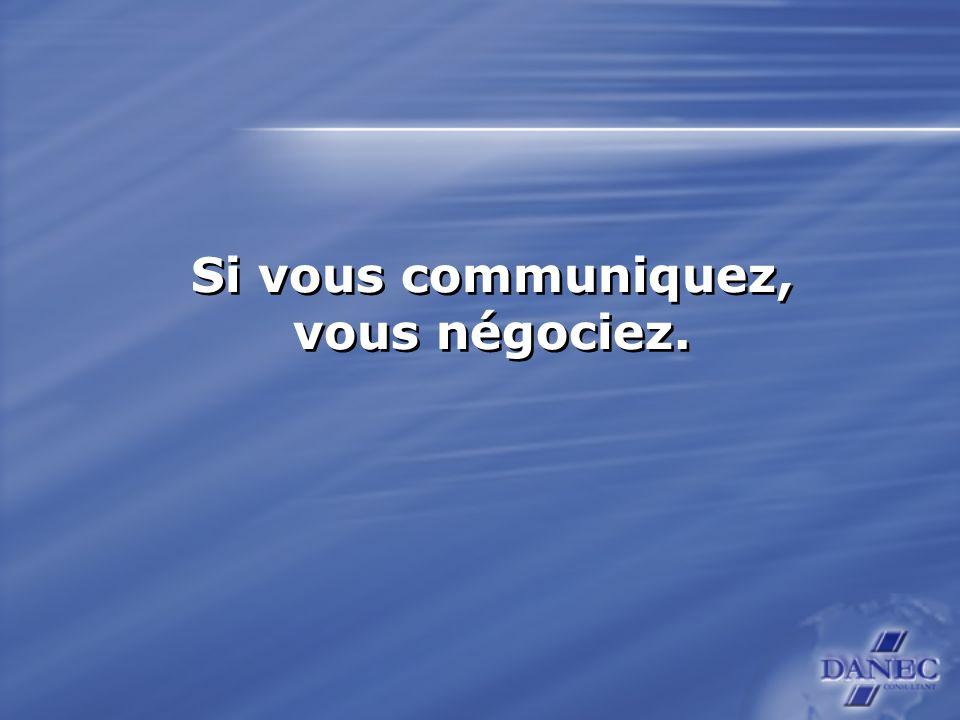 Si vous communiquez, vous négociez. Si vous communiquez, vous négociez.