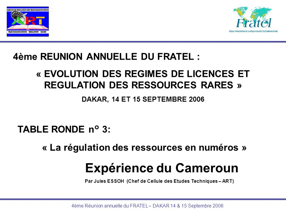 4ème Réunion annuelle du FRATEL – DAKAR 14 & 15 Septembre 2006 4ème REUNION ANNUELLE DU FRATEL : « EVOLUTION DES REGIMES DE LICENCES ET REGULATION DES