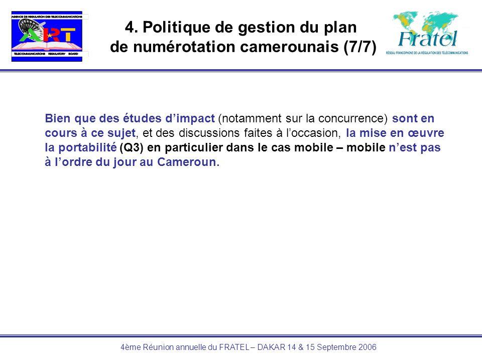4ème Réunion annuelle du FRATEL – DAKAR 14 & 15 Septembre 2006 4. Politique de gestion du plan de numérotation camerounais (7/7) Bien que des études d