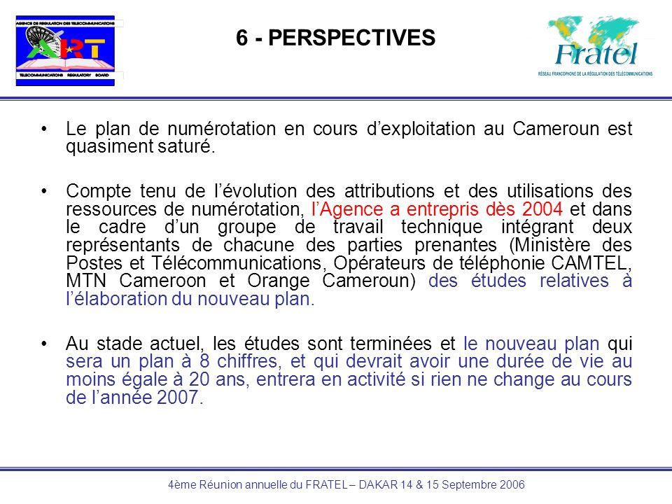 4ème Réunion annuelle du FRATEL – DAKAR 14 & 15 Septembre 2006 6 - PERSPECTIVES Le plan de numérotation en cours dexploitation au Cameroun est quasime
