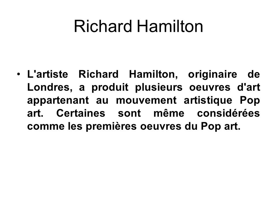 Richard Hamilton L'artiste Richard Hamilton, originaire de Londres, a produit plusieurs oeuvres d'art appartenant au mouvement artistique Pop art. Cer