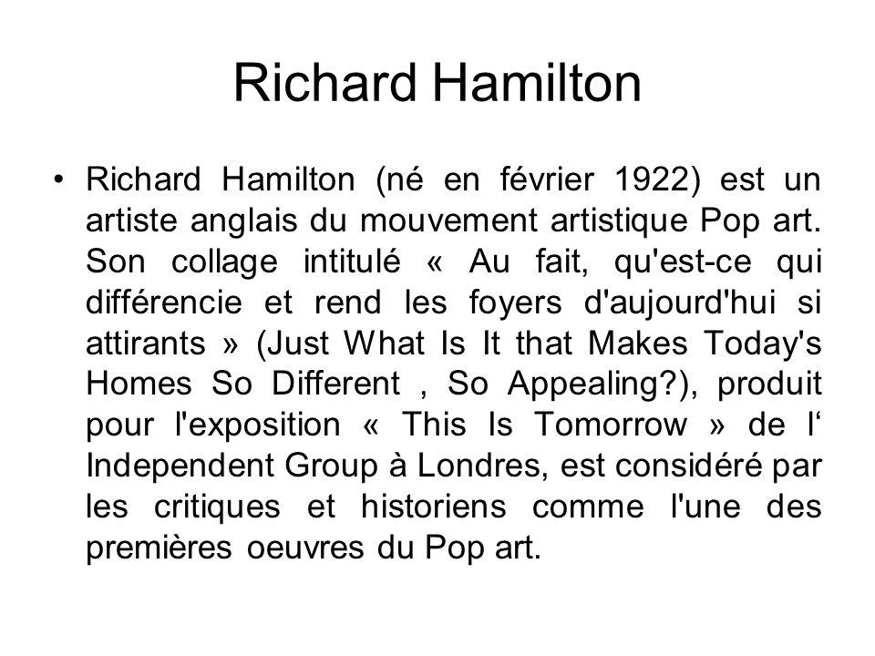 Richard Hamilton Richard Hamilton (né en février 1922) est un artiste anglais du mouvement artistique Pop art. Son collage intitulé « Au fait, qu'est-