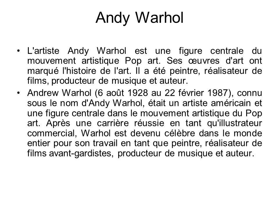 Andy Warhol L'artiste Andy Warhol est une figure centrale du mouvement artistique Pop art. Ses œuvres d'art ont marqué l'histoire de l'art. Il a été p
