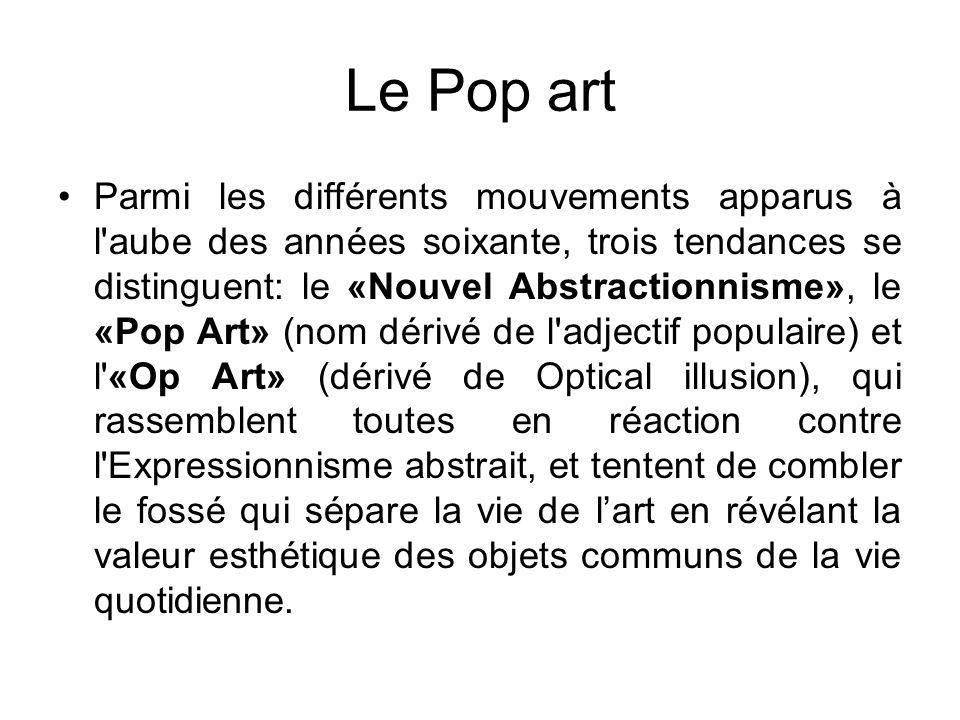 Le Pop art Parmi les différents mouvements apparus à l aube des années soixante, trois tendances se distinguent: le «Nouvel Abstractionnisme», le «Pop Art» (nom dérivé de l adjectif populaire) et l «Op Art» (dérivé de Optical illusion), qui rassemblent toutes en réaction contre l Expressionnisme abstrait, et tentent de combler le fossé qui sépare la vie de lart en révélant la valeur esthétique des objets communs de la vie quotidienne.