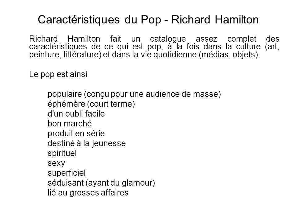 Caractéristiques du Pop - Richard Hamilton Richard Hamilton fait un catalogue assez complet des caractéristiques de ce qui est pop, à la fois dans la culture (art, peinture, littérature) et dans la vie quotidienne (médias, objets).