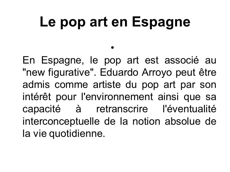 Le pop art en Espagne En Espagne, le pop art est associé au new figurative .