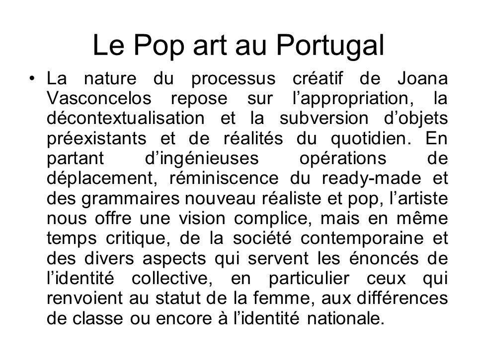 Le Pop art au Portugal La nature du processus créatif de Joana Vasconcelos repose sur lappropriation, la décontextualisation et la subversion dobjets préexistants et de réalités du quotidien.