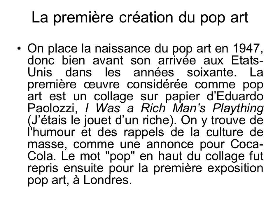 La première création du pop art On place la naissance du pop art en 1947, donc bien avant son arrivée aux Etats- Unis dans les années soixante. La pre