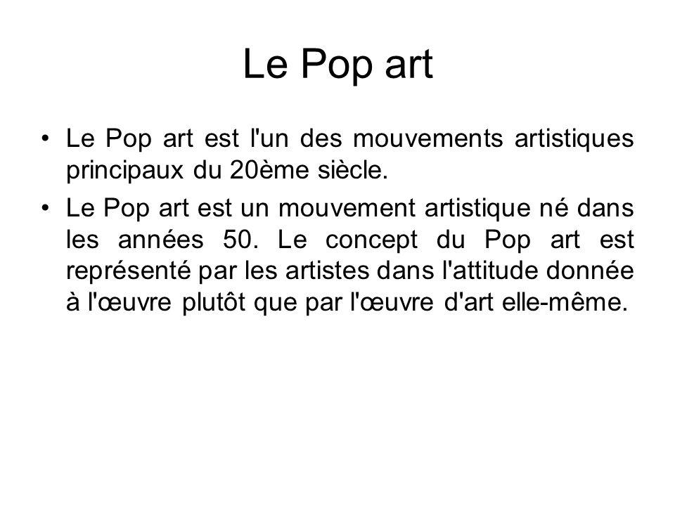 Le Pop art Le Pop art est l'un des mouvements artistiques principaux du 20ème siècle. Le Pop art est un mouvement artistique né dans les années 50. Le