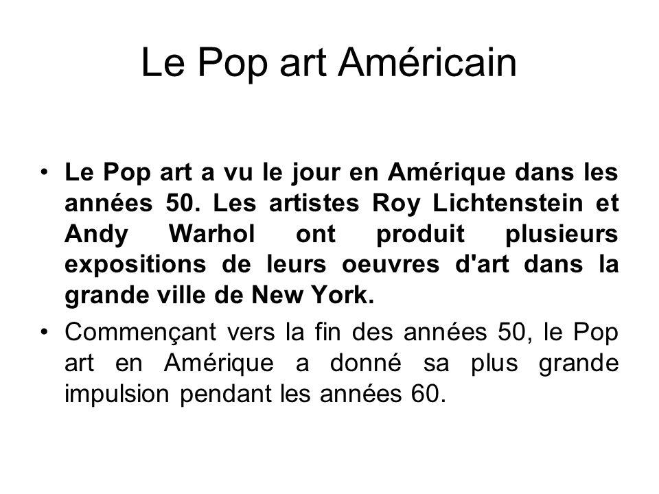 Le Pop art Américain Le Pop art a vu le jour en Amérique dans les années 50. Les artistes Roy Lichtenstein et Andy Warhol ont produit plusieurs exposi