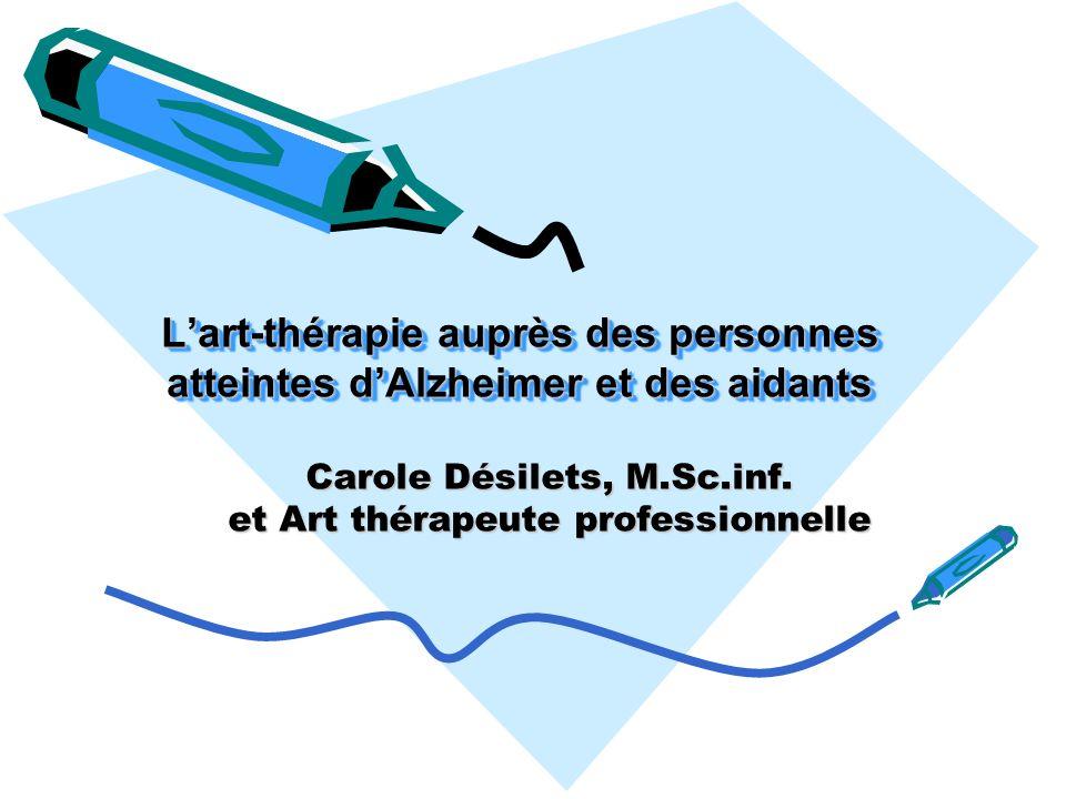 Lart-thérapie auprès des personnes atteintes dAlzheimer et des aidants Carole Désilets, M.Sc.inf. et Art thérapeute professionnelle