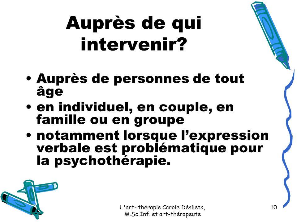 L'art- thérapie Carole Désilets, M.Sc.Inf. et art-thérapeute 10 Auprès de qui intervenir? Auprès de personnes de tout âge en individuel, en couple, en