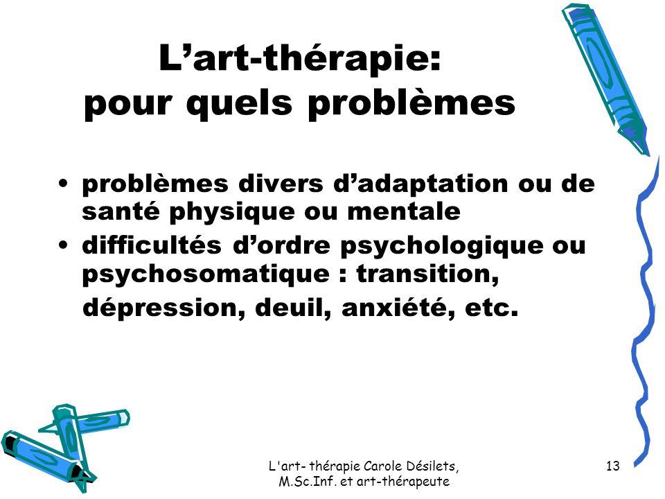 L'art- thérapie Carole Désilets, M.Sc.Inf. et art-thérapeute 13 Lart-thérapie: pour quels problèmes problèmes divers dadaptation ou de santé physique