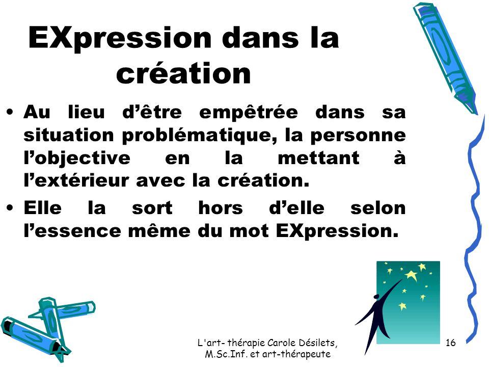 L'art- thérapie Carole Désilets, M.Sc.Inf. et art-thérapeute 16 EXpression dans la création Au lieu dêtre empêtrée dans sa situation problématique, la