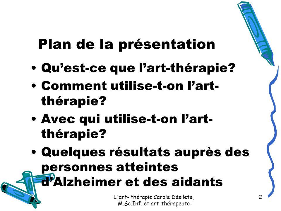 L'art- thérapie Carole Désilets, M.Sc.Inf. et art-thérapeute 2 Plan de la présentation Quest-ce que lart-thérapie? Comment utilise-t-on lart- thérapie