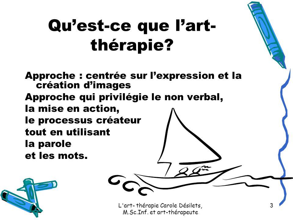 L'art- thérapie Carole Désilets, M.Sc.Inf. et art-thérapeute 3 Quest-ce que lart- thérapie? Approche : centrée sur lexpression et la création dimages