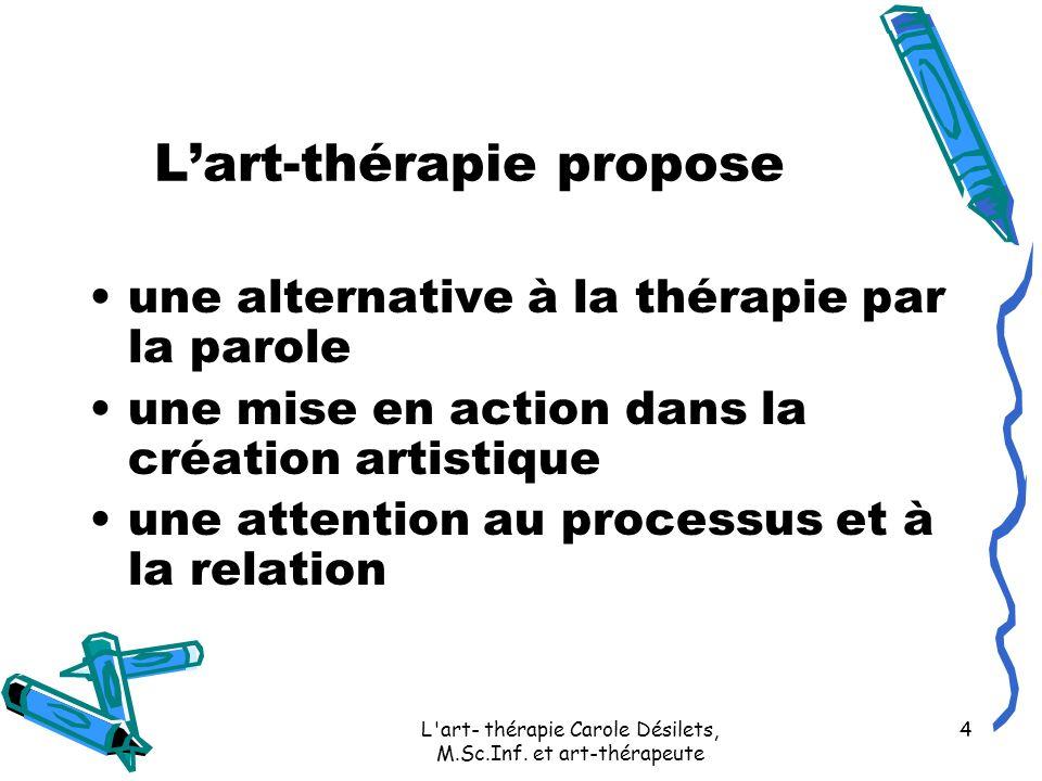 L'art- thérapie Carole Désilets, M.Sc.Inf. et art-thérapeute 4 Lart-thérapie propose une alternative à la thérapie par la parole une mise en action da