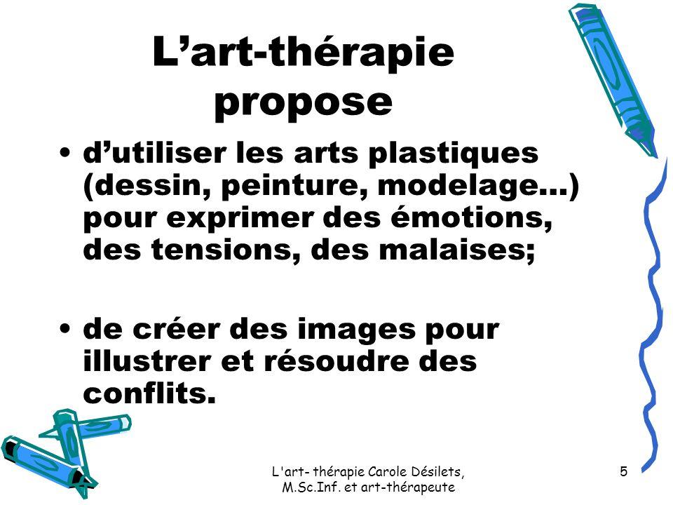 L'art- thérapie Carole Désilets, M.Sc.Inf. et art-thérapeute 5 Lart-thérapie propose dutiliser les arts plastiques (dessin, peinture, modelage…) pour