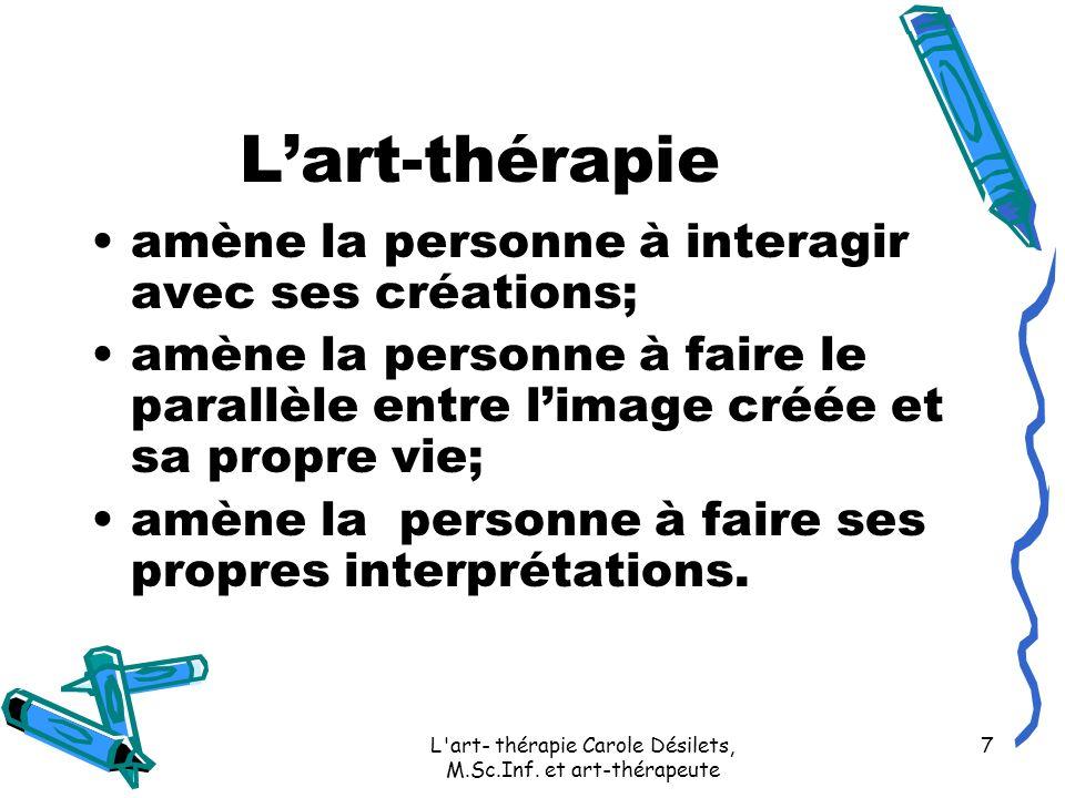 L'art- thérapie Carole Désilets, M.Sc.Inf. et art-thérapeute 7 Lart-thérapie amène la personne à interagir avec ses créations; amène la personne à fai
