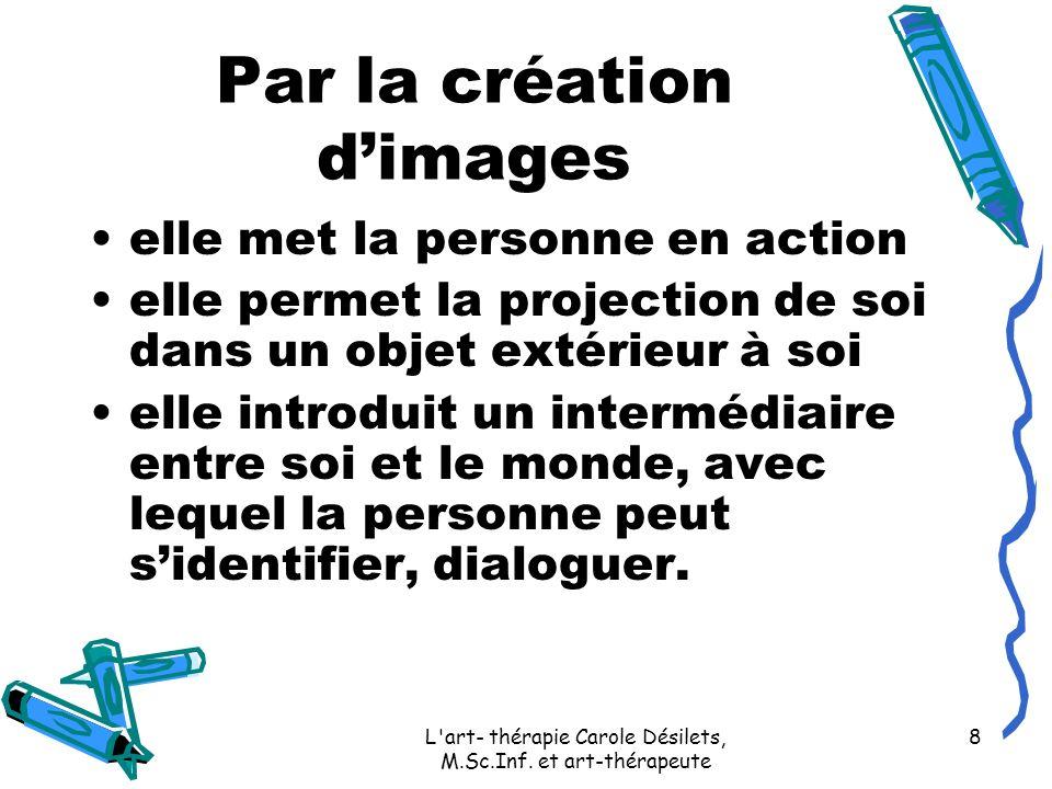 L'art- thérapie Carole Désilets, M.Sc.Inf. et art-thérapeute 8 Par la création dimages elle met la personne en action elle permet la projection de soi