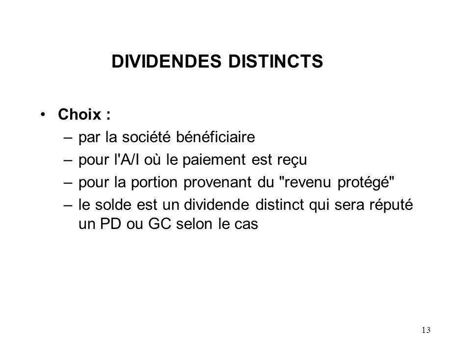13 DIVIDENDES DISTINCTS Choix : –par la société bénéficiaire –pour l A/I où le paiement est reçu –pour la portion provenant du revenu protégé –le solde est un dividende distinct qui sera réputé un PD ou GC selon le cas