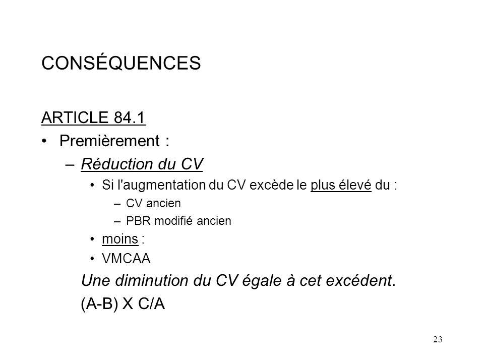 23 CONSÉQUENCES ARTICLE 84.1 Premièrement : –Réduction du CV Si l augmentation du CV excède le plus élevé du : –CV ancien –PBR modifié ancien moins : VMCAA Une diminution du CV égale à cet excédent.