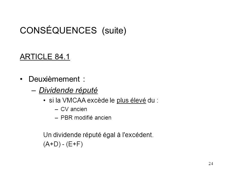 24 CONSÉQUENCES (suite) ARTICLE 84.1 Deuxièmement : –Dividende réputé si la VMCAA excède le plus élevé du : –CV ancien –PBR modifié ancien Un dividende réputé égal à l excédent.