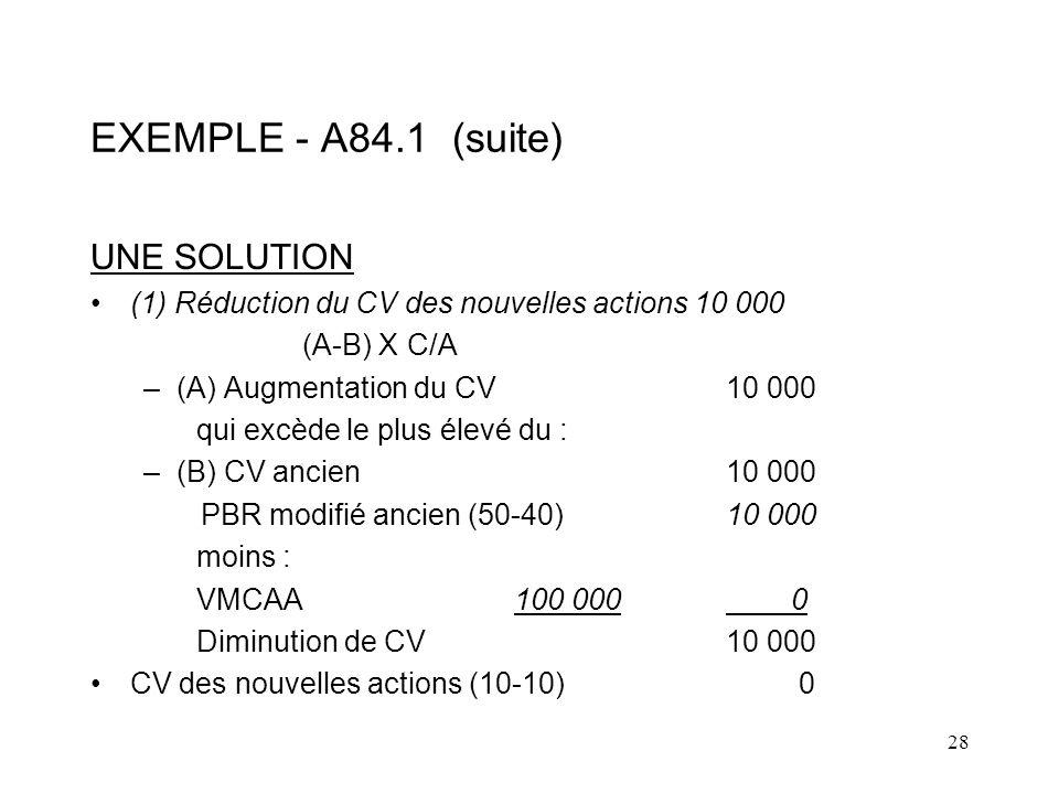 28 EXEMPLE - A84.1 (suite) UNE SOLUTION (1) Réduction du CV des nouvelles actions 10 000 (A-B) X C/A –(A) Augmentation du CV10 000 qui excède le plus élevé du : –(B) CV ancien10 000 PBR modifié ancien (50-40)10 000 moins : VMCAA100 000 0 Diminution de CV10 000 CV des nouvelles actions (10-10) 0