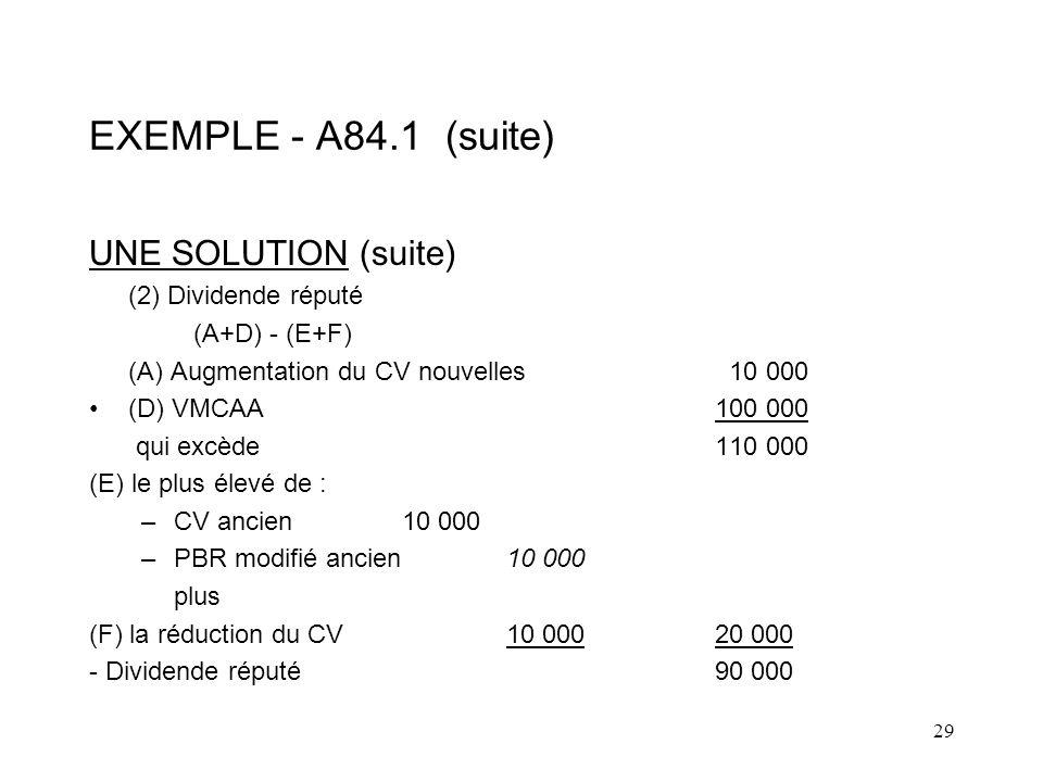 29 EXEMPLE - A84.1 (suite) UNE SOLUTION (suite) (2) Dividende réputé (A+D) - (E+F) (A) Augmentation du CV nouvelles 10 000 (D) VMCAA100 000 qui excède 110 000 (E) le plus élevé de : –CV ancien10 000 –PBR modifié ancien10 000 plus (F) la réduction du CV10 00020 000 - Dividende réputé90 000