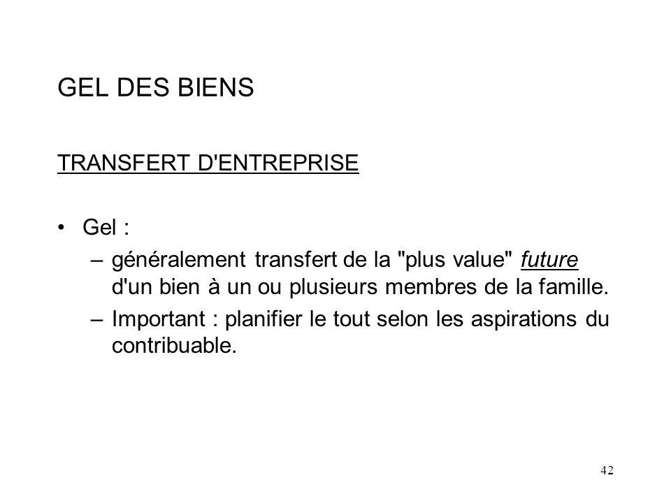 42 GEL DES BIENS TRANSFERT D ENTREPRISE Gel : –généralement transfert de la plus value future d un bien à un ou plusieurs membres de la famille.