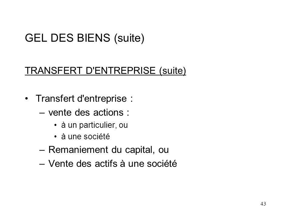 43 GEL DES BIENS (suite) TRANSFERT D ENTREPRISE (suite) Transfert d entreprise : –vente des actions : à un particulier, ou à une société –Remaniement du capital, ou –Vente des actifs à une société