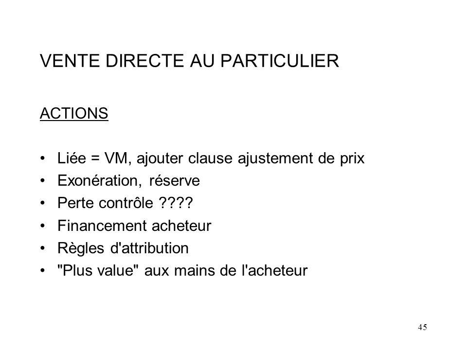 45 VENTE DIRECTE AU PARTICULIER ACTIONS Liée = VM, ajouter clause ajustement de prix Exonération, réserve Perte contrôle ???.