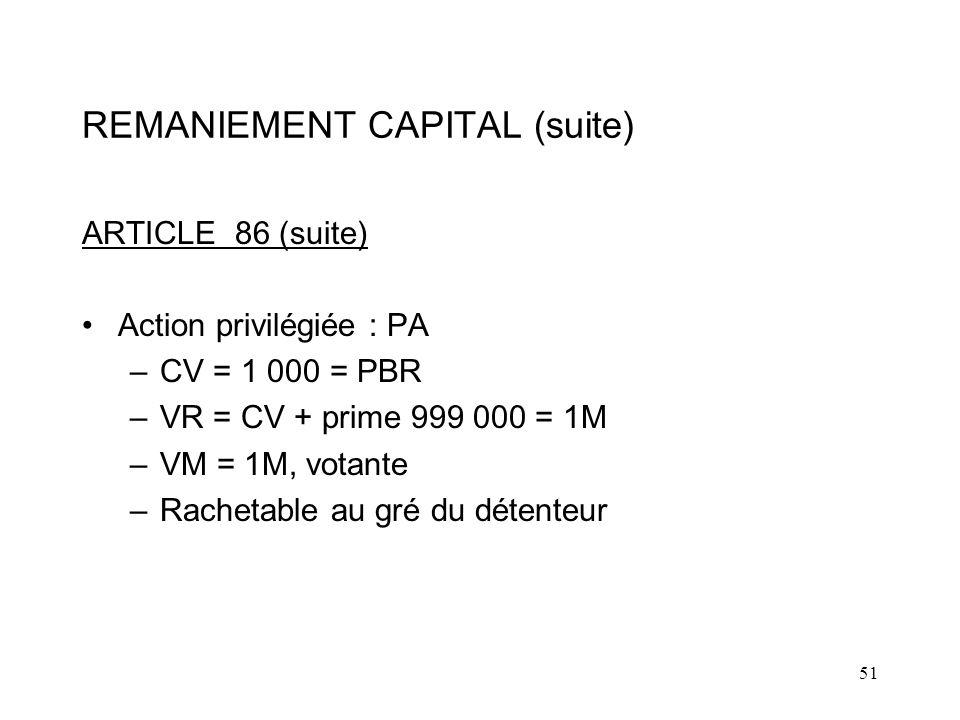 51 REMANIEMENT CAPITAL (suite) ARTICLE 86 (suite) Action privilégiée : PA –CV = 1 000 = PBR –VR = CV + prime 999 000 = 1M –VM = 1M, votante –Rachetable au gré du détenteur