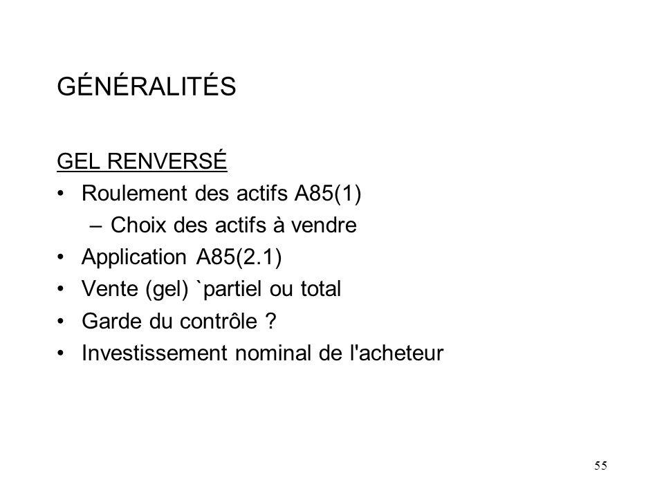 55 GÉNÉRALITÉS GEL RENVERSÉ Roulement des actifs A85(1) –Choix des actifs à vendre Application A85(2.1) Vente (gel) `partiel ou total Garde du contrôle .