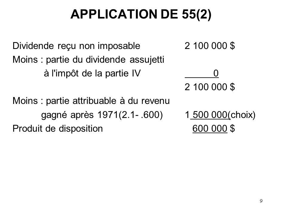 9 APPLICATION DE 55(2) Dividende reçu non imposable2 100 000 $ Moins : partie du dividende assujetti à l impôt de la partie IV0 2 100 000 $ Moins : partie attribuable à du revenu gagné après 1971(2.1-.600)1 500 000(choix) Produit de disposition 600 000 $
