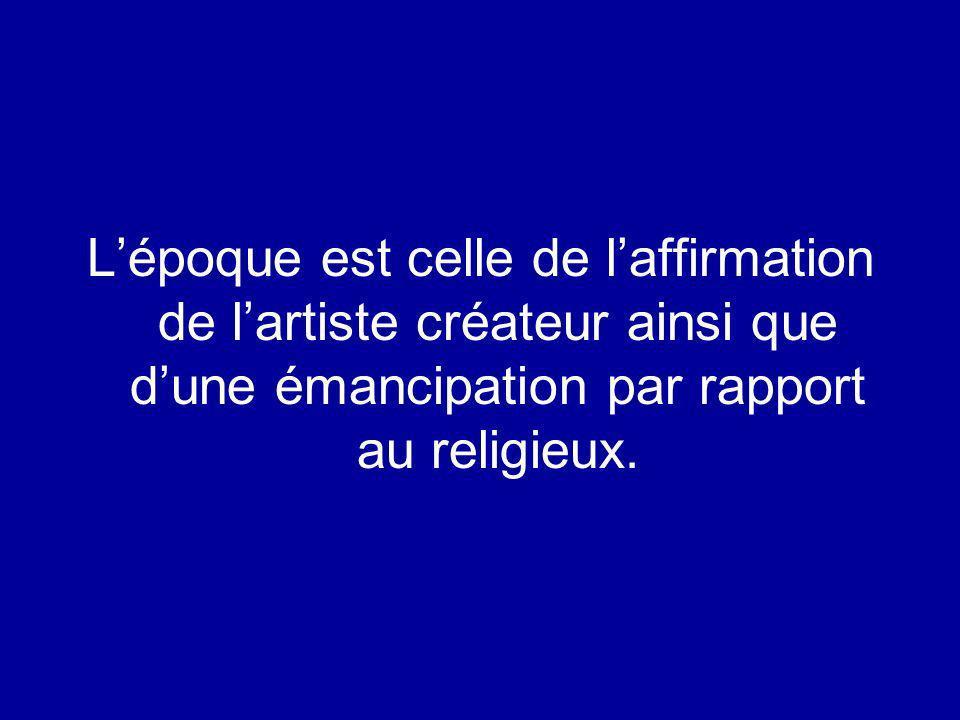 Lépoque est celle de laffirmation de lartiste créateur ainsi que dune émancipation par rapport au religieux.