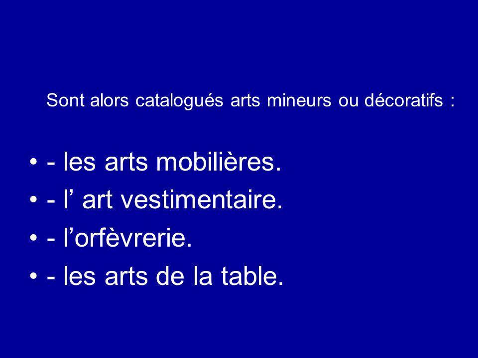 Sont alors catalogués arts mineurs ou décoratifs : - les arts mobilières. - l art vestimentaire. - lorfèvrerie. - les arts de la table.