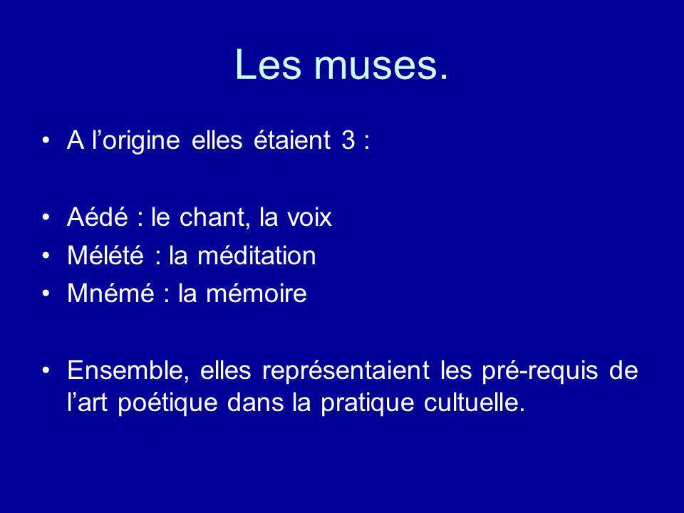 Les muses. A lorigine elles étaient 3 : Aédé : le chant, la voix Mélété : la méditation Mnémé : la mémoire Ensemble, elles représentaient les pré-requ