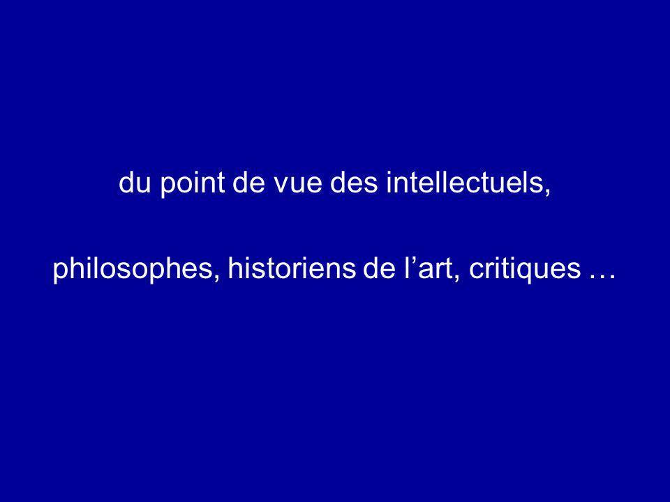 du point de vue des intellectuels, philosophes, historiens de lart, critiques …