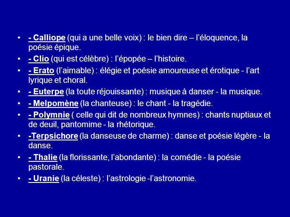 - Calliope (qui a une belle voix) : le bien dire – léloquence, la poésie épique. - Clio (qui est célèbre) : lépopée – lhistoire. - Erato (laimable) :