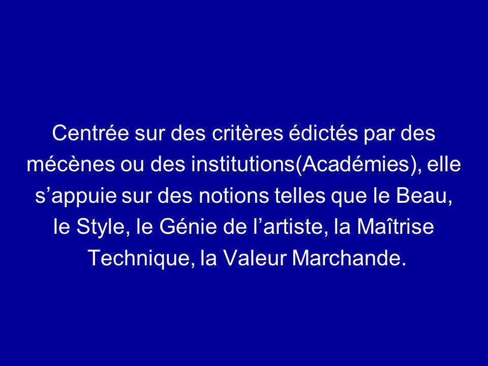 Centrée sur des critères édictés par des mécènes ou des institutions(Académies), elle sappuie sur des notions telles que le Beau, le Style, le Génie d