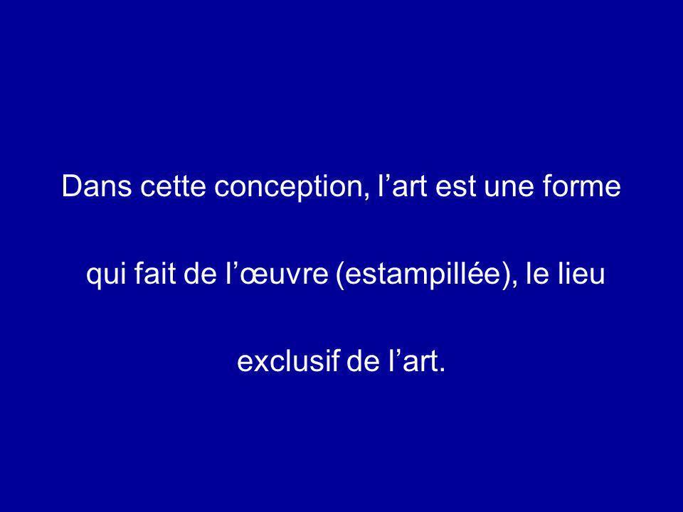 Dans cette conception, lart est une forme qui fait de lœuvre (estampillée), le lieu exclusif de lart.