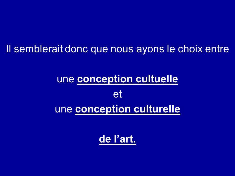 Il semblerait donc que nous ayons le choix entre une conception cultuelle et une conception culturelle de lart.