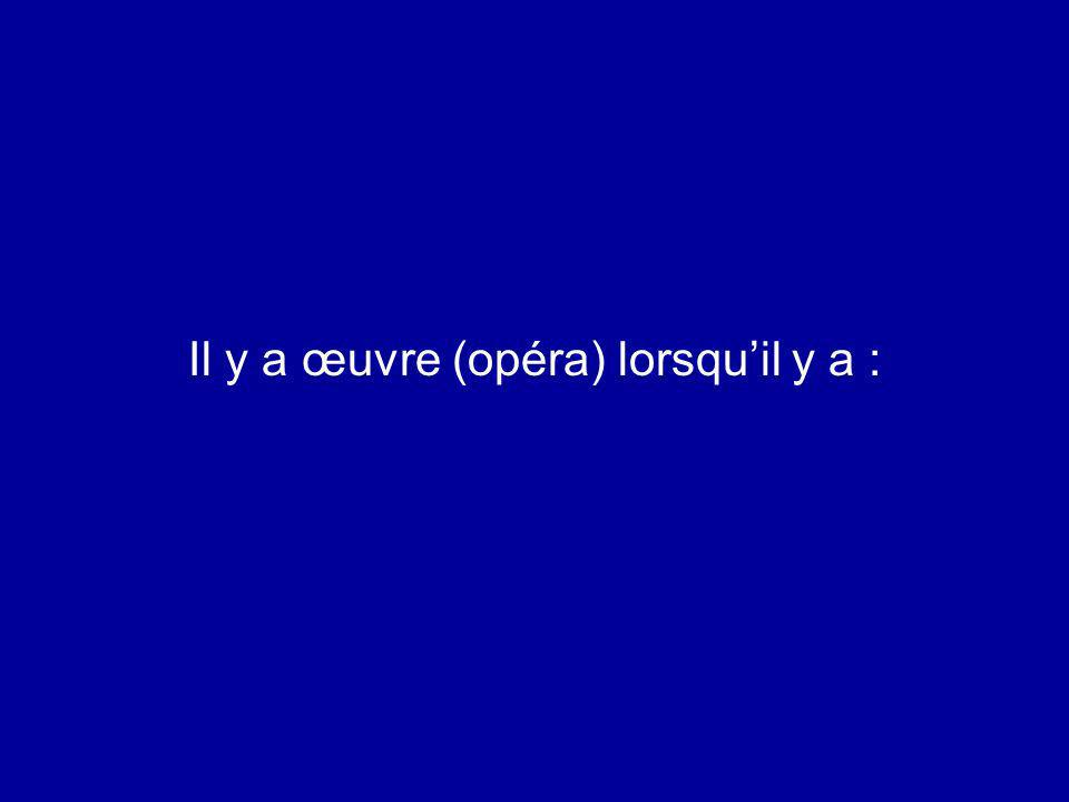 Il y a œuvre (opéra) lorsquil y a :