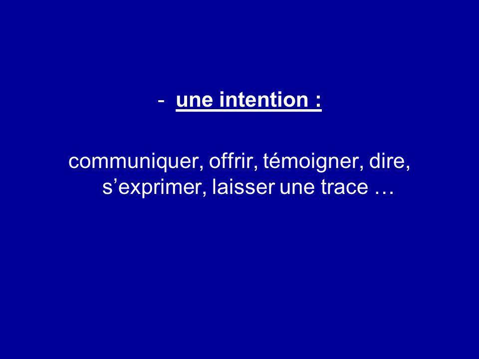 -une intention : communiquer, offrir, témoigner, dire, sexprimer, laisser une trace …