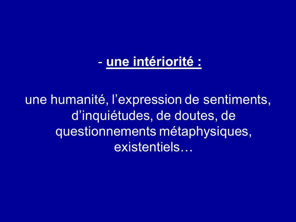 - une intériorité : une humanité, lexpression de sentiments, dinquiétudes, de doutes, de questionnements métaphysiques, existentiels…