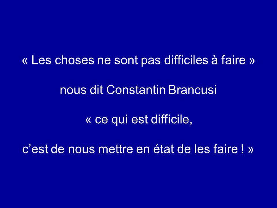 « Les choses ne sont pas difficiles à faire » nous dit Constantin Brancusi « ce qui est difficile, cest de nous mettre en état de les faire ! »