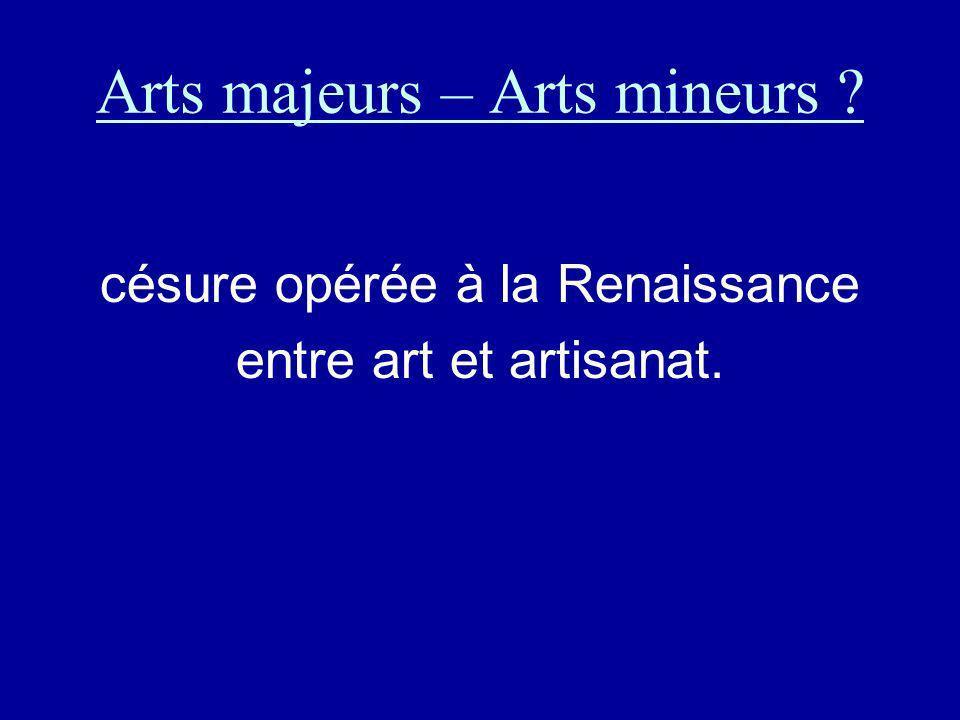 Arts majeurs – Arts mineurs ? césure opérée à la Renaissance entre art et artisanat.