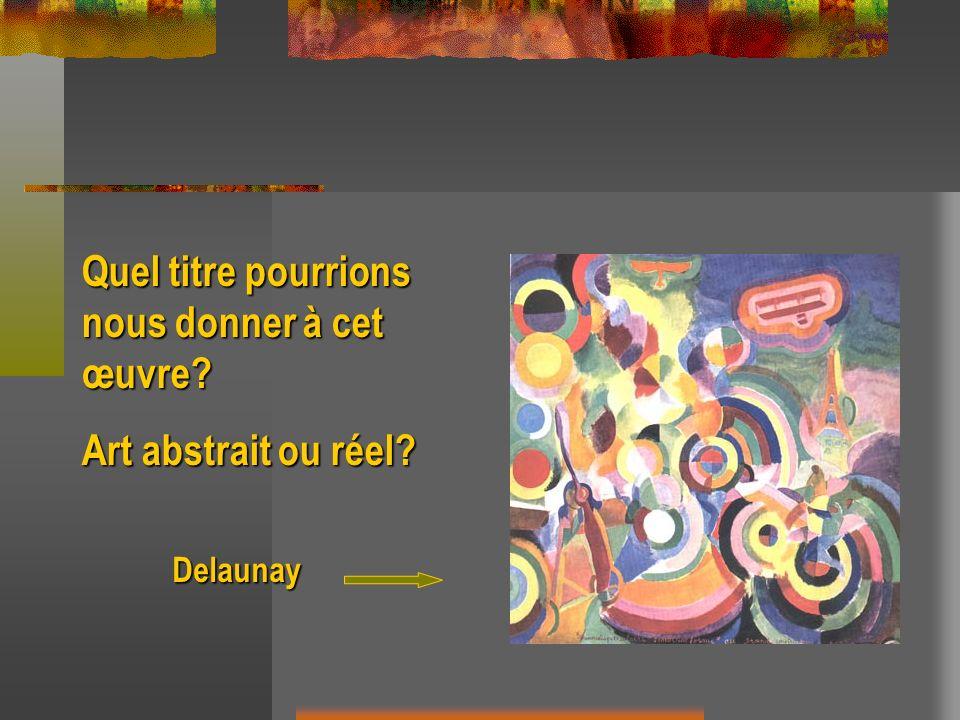 Delaunay Quel titre pourrions nous donner à cet œuvre? Art abstrait ou réel?